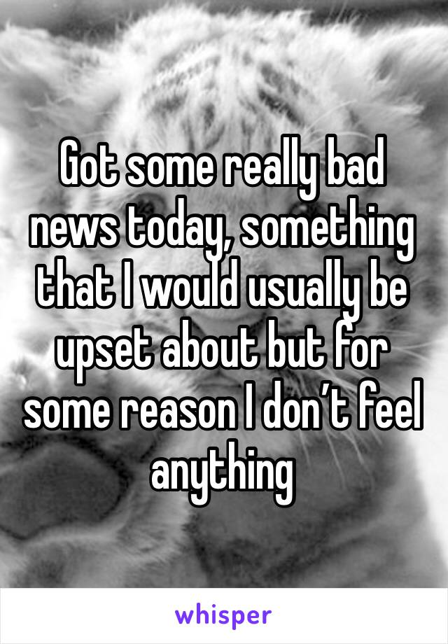 Got some really bad news today, something that I would usually be upset about but for some reason I don't feel anything