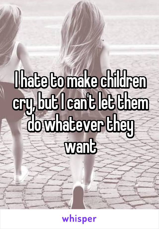 I hate to make children cry, but I can't let them do whatever they want