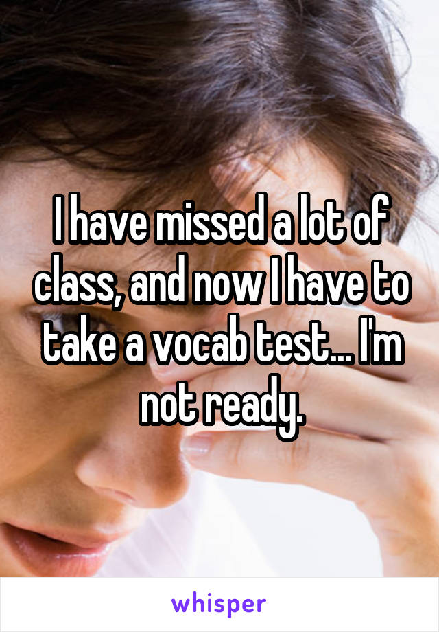 I have missed a lot of class, and now I have to take a vocab test... I'm not ready.