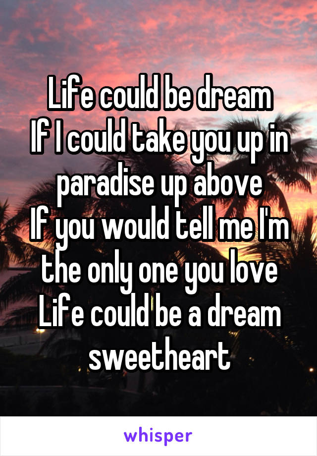 Life could be dream If I could take you up in paradise up above If you would tell me I'm the only one you love Life could be a dream sweetheart
