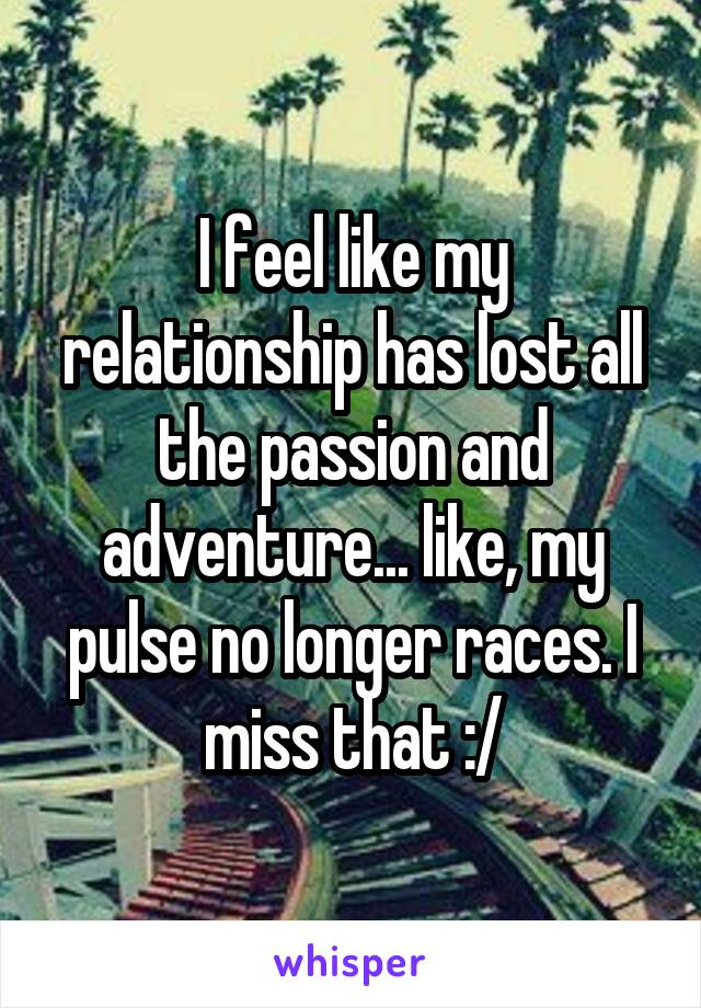 I feel like my relationship has lost all the passion and adventure... like, my pulse no longer races. I miss that :/