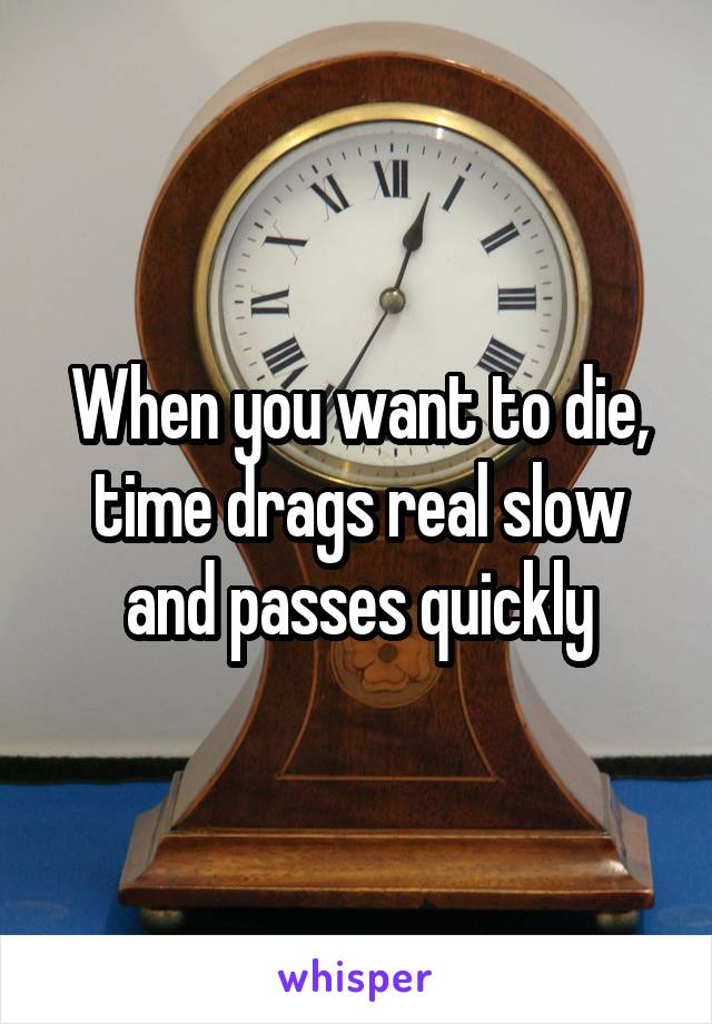 When you want to die, time drags real slow and passes quickly