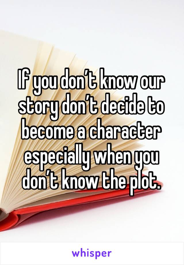 If you don't know our story don't decide to become a character especially when you don't know the plot.