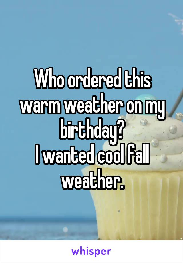 Who ordered this warm weather on my birthday? I wanted cool fall weather.