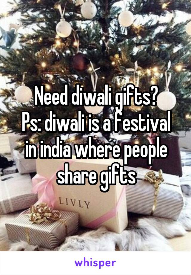 Need diwali gifts? Ps: diwali is a festival in india where people share gifts