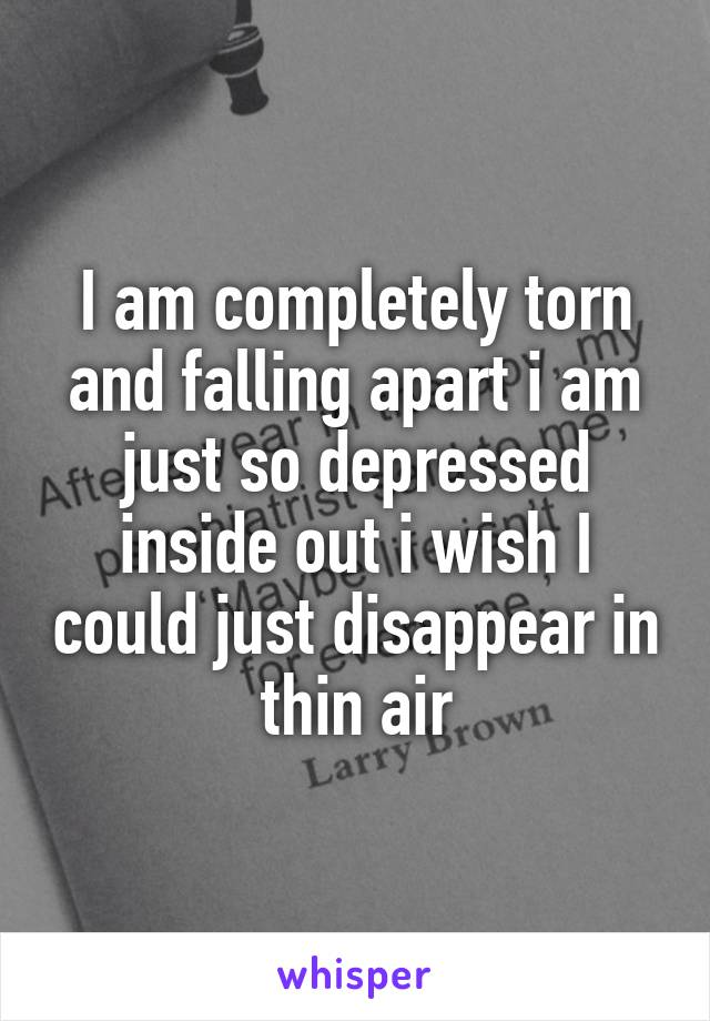 I am completely torn and falling apart i am just so depressed inside out i wish I could just disappear in thin air