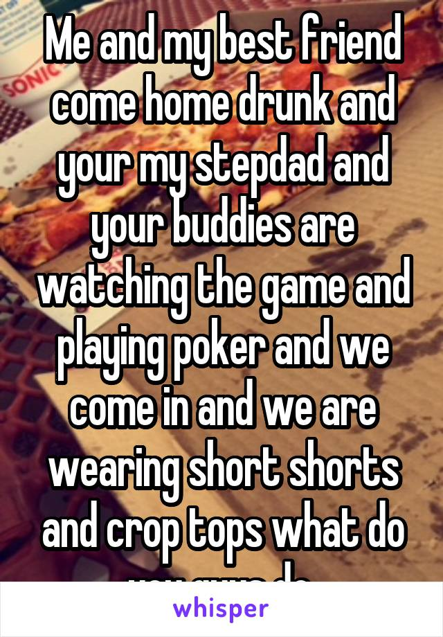 Me and my best friend come home drunk and your my stepdad and your buddies are watching the game and playing poker and we come in and we are wearing short shorts and crop tops what do you guys do