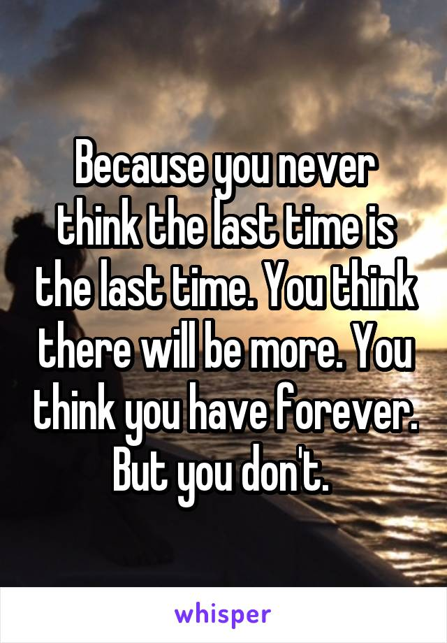 Because you never think the last time is the last time. You think there will be more. You think you have forever. But you don't.