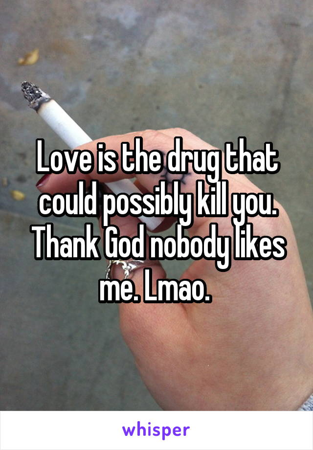 Love is the drug that could possibly kill you. Thank God nobody likes me. Lmao.