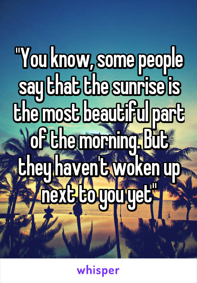 """""""You know, some people say that the sunrise is the most beautiful part of the morning. But they haven't woken up next to you yet"""""""
