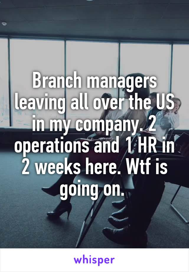 Branch managers leaving all over the US in my company. 2 operations and 1 HR in 2 weeks here. Wtf is going on.