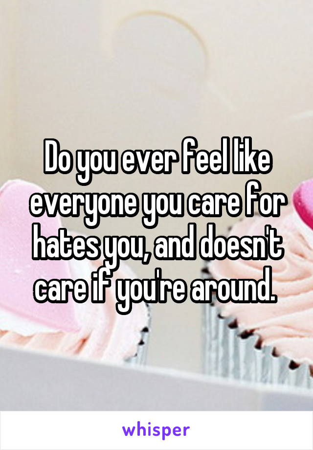 Do you ever feel like everyone you care for hates you, and doesn't care if you're around.