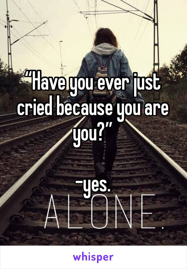 """Have you ever just cried because you are you?""   -yes."
