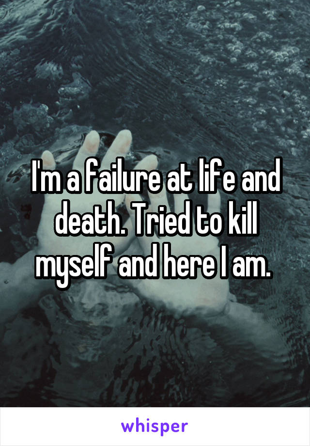I'm a failure at life and death. Tried to kill myself and here I am.