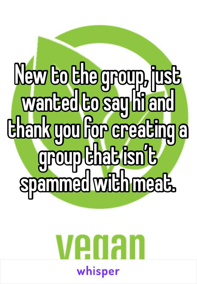 New to the group, just wanted to say hi and thank you for creating a group that isn't spammed with meat.