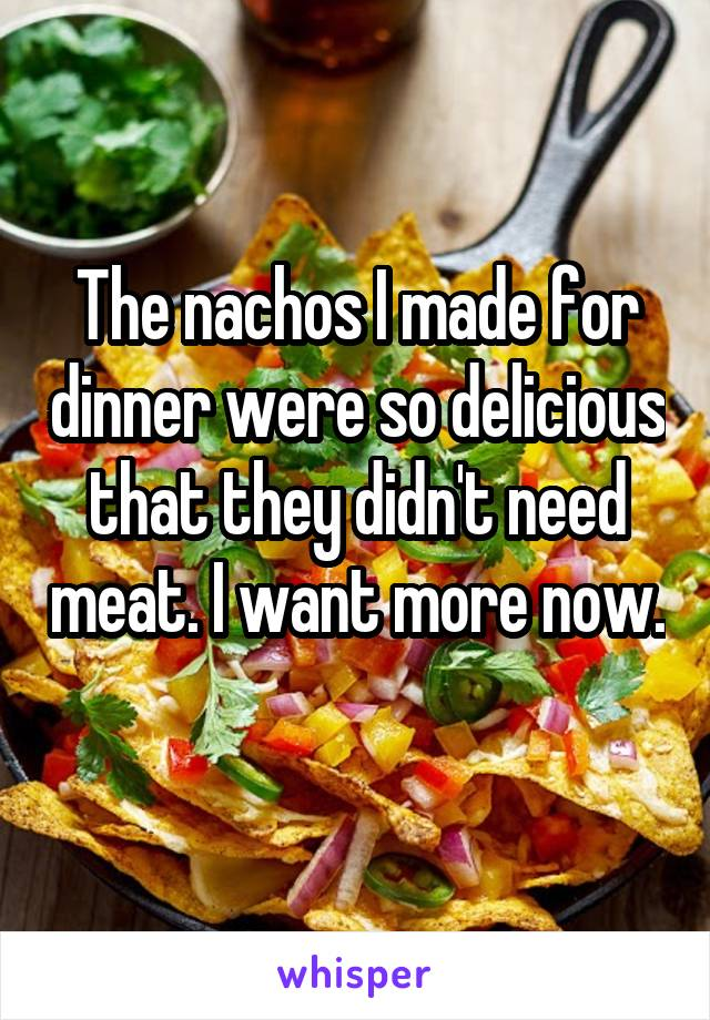 The nachos I made for dinner were so delicious that they didn't need meat. I want more now.