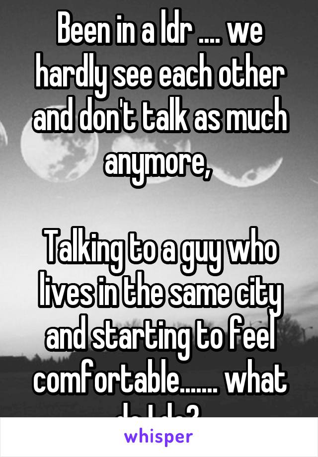 Been in a ldr .... we hardly see each other and don't talk as much anymore,   Talking to a guy who lives in the same city and starting to feel comfortable....... what do I do?