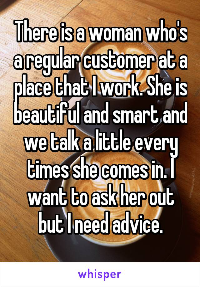 There is a woman who's a regular customer at a place that I work. She is beautiful and smart and we talk a little every times she comes in. I want to ask her out but I need advice.