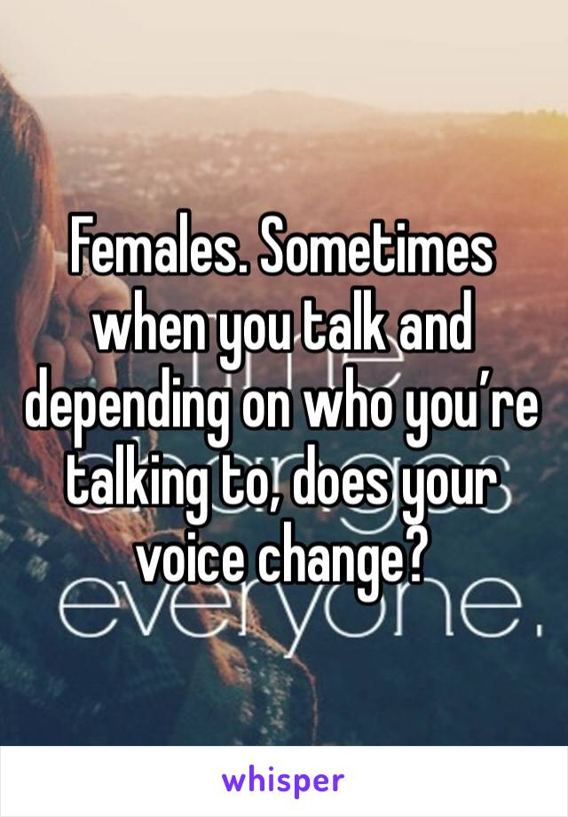Females. Sometimes when you talk and depending on who you're talking to, does your voice change?