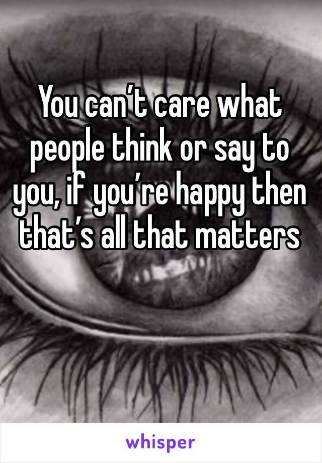 You can't care what people think or say to you, if you're happy then that's all that matters