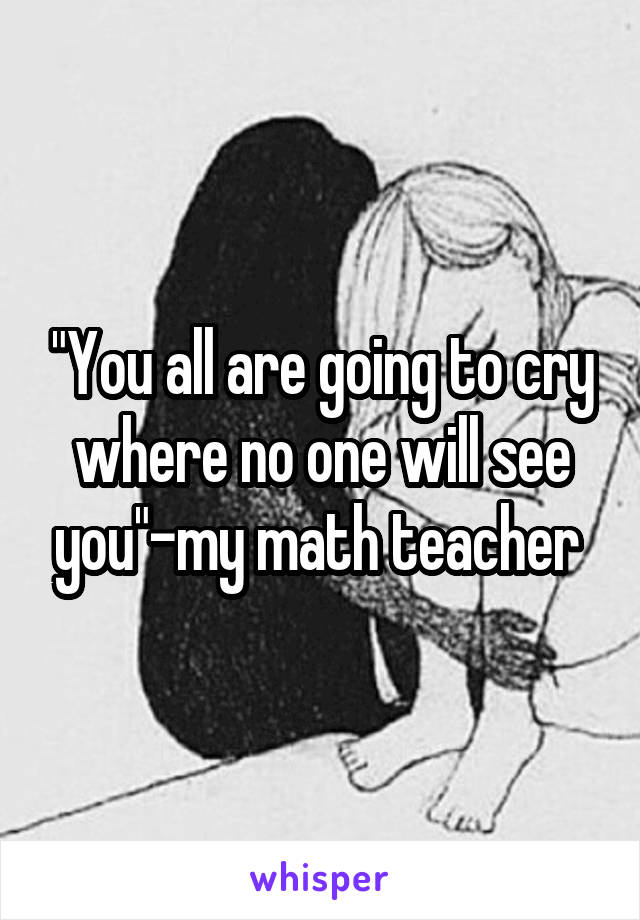 """You all are going to cry where no one will see you""-my math teacher"