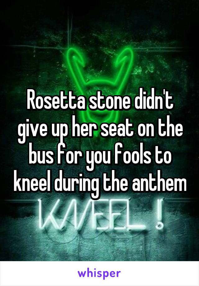 Rosetta stone didn't give up her seat on the bus for you fools to kneel during the anthem