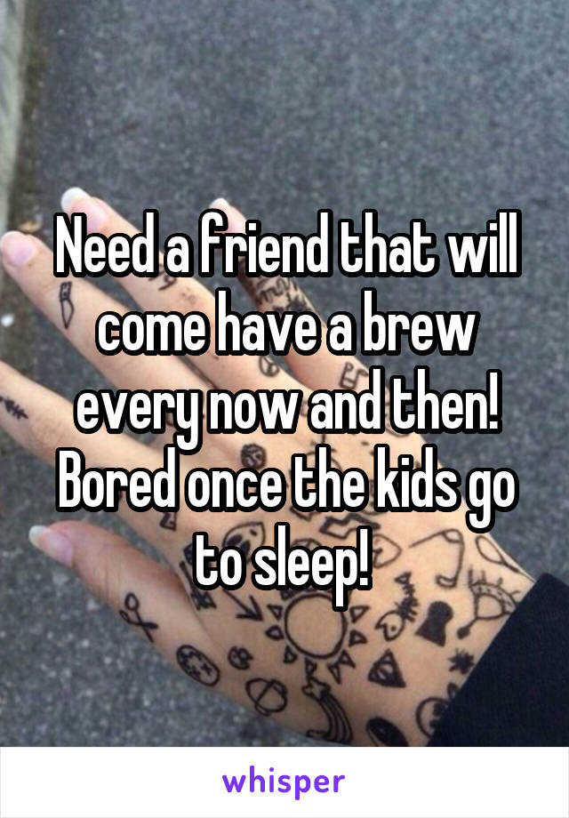 Need a friend that will come have a brew every now and then! Bored once the kids go to sleep!