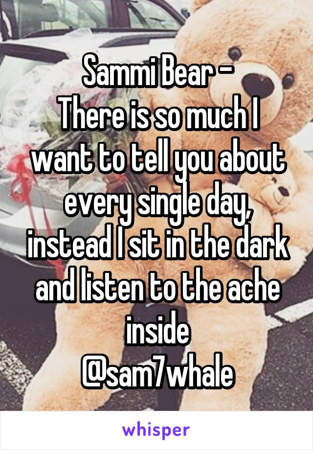 Sammi Bear - There is so much I want to tell you about every single day, instead I sit in the dark and listen to the ache inside @sam7whale