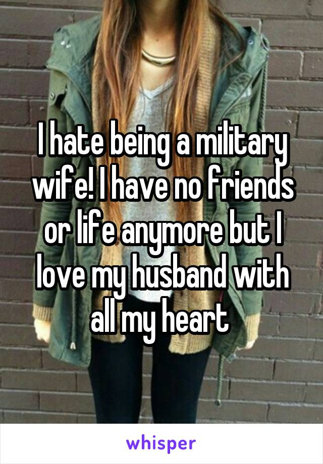 I hate being a military wife! I have no friends or life anymore but I love my husband with all my heart