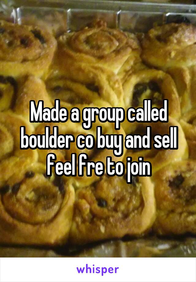 Made a group called boulder co buy and sell feel fre to join