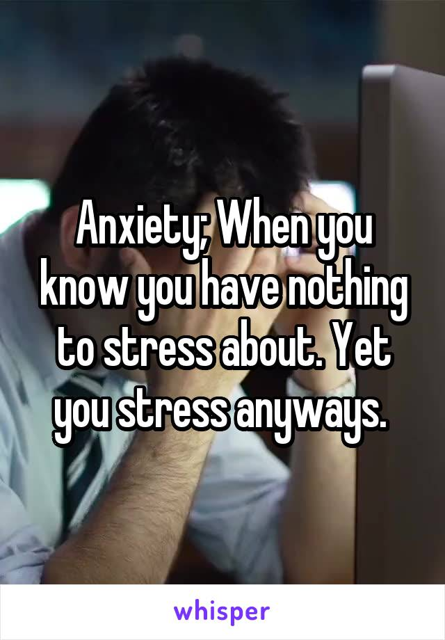 Anxiety; When you know you have nothing to stress about. Yet you stress anyways.
