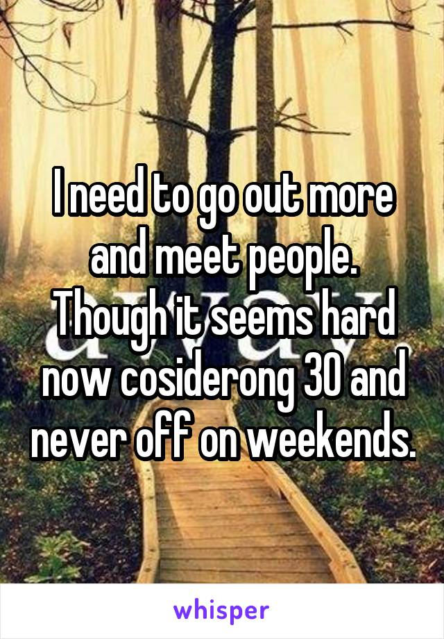 I need to go out more and meet people. Though it seems hard now cosiderong 30 and never off on weekends.