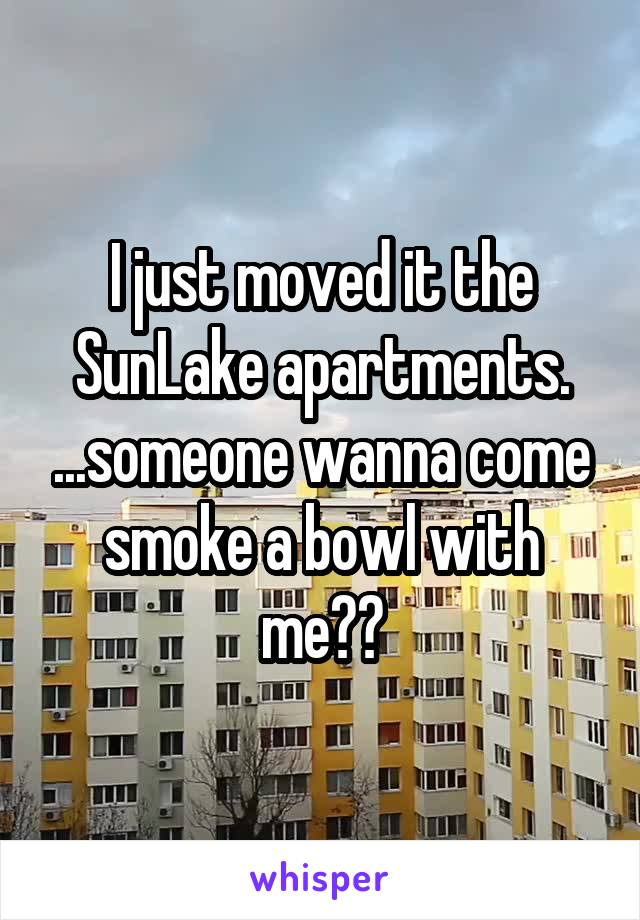 I just moved it the SunLake apartments. ...someone wanna come smoke a bowl with me??