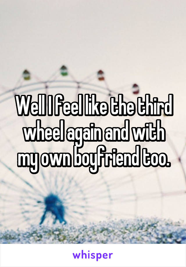 Well I feel like the third wheel again and with my own boyfriend too.