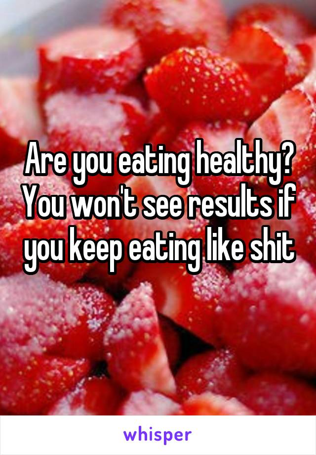 Are you eating healthy? You won't see results if you keep eating like shit