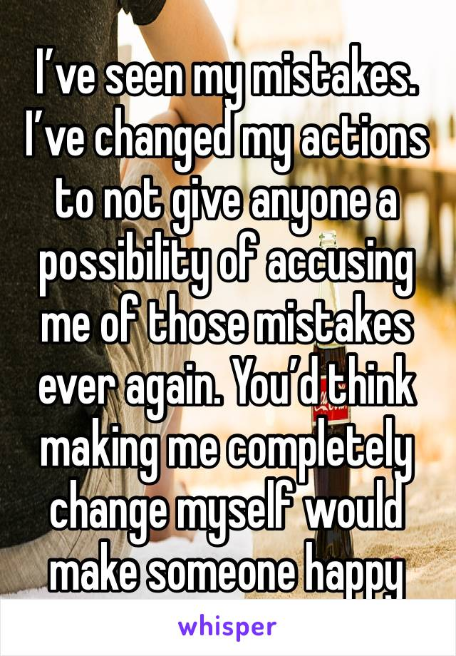 I've seen my mistakes. I've changed my actions to not give anyone a possibility of accusing me of those mistakes ever again. You'd think making me completely change myself would make someone happy