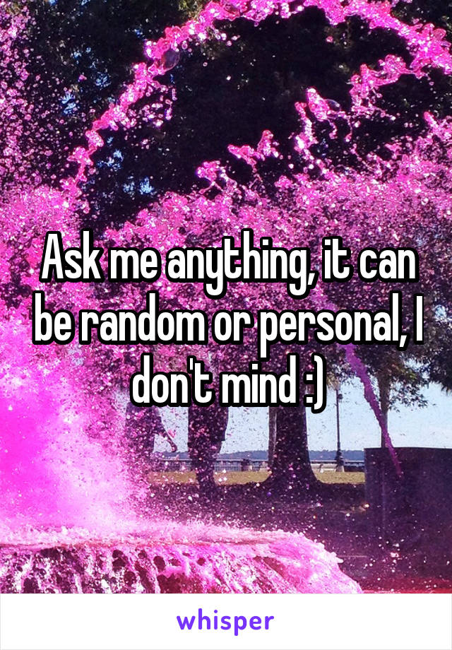 Ask me anything, it can be random or personal, I don't mind :)