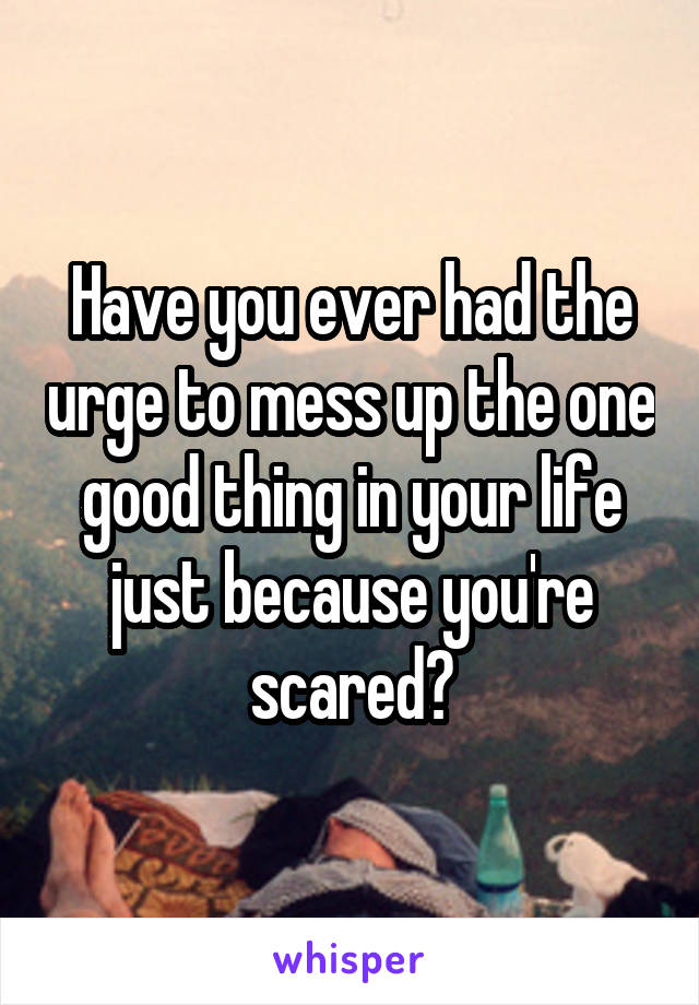 Have you ever had the urge to mess up the one good thing in your life just because you're scared?