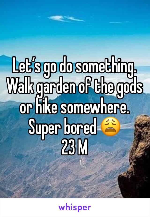 Let's go do something. Walk garden of the gods or hike somewhere.  Super bored 😩 23 M