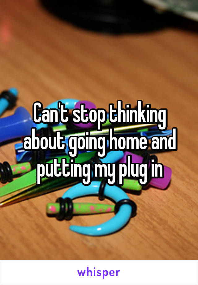 Can't stop thinking about going home and putting my plug in