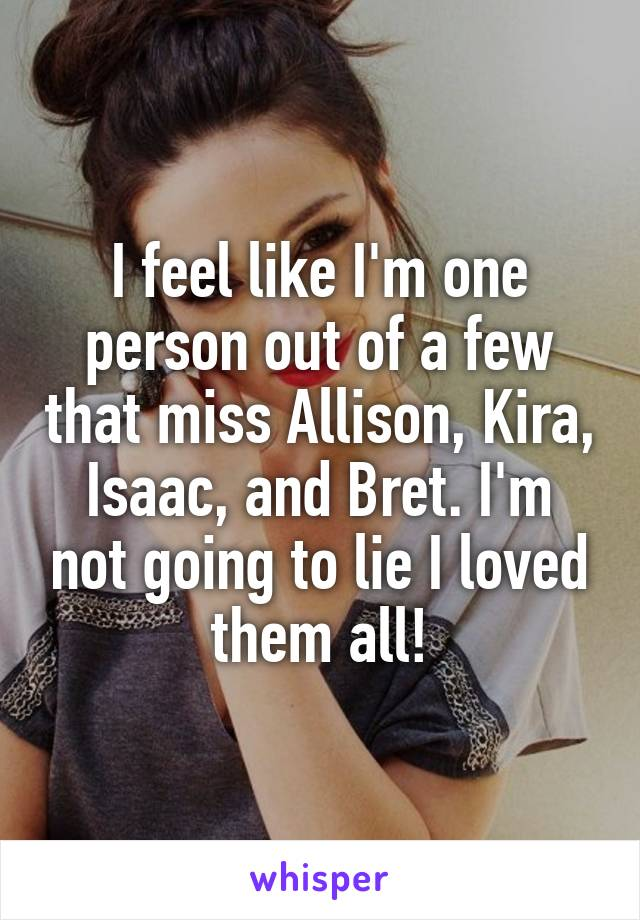 I feel like I'm one person out of a few that miss Allison, Kira, Isaac, and Bret. I'm not going to lie I loved them all!