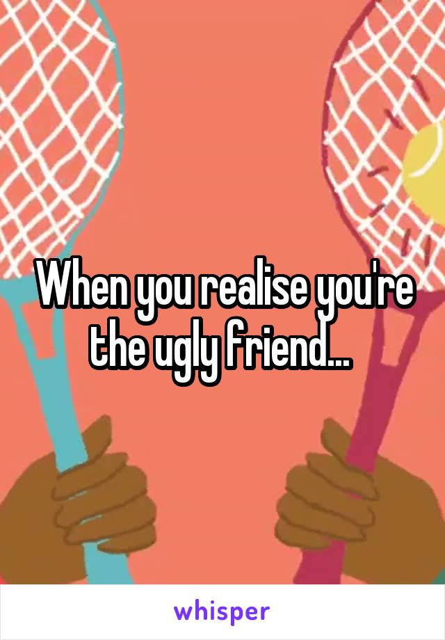 When you realise you're the ugly friend...