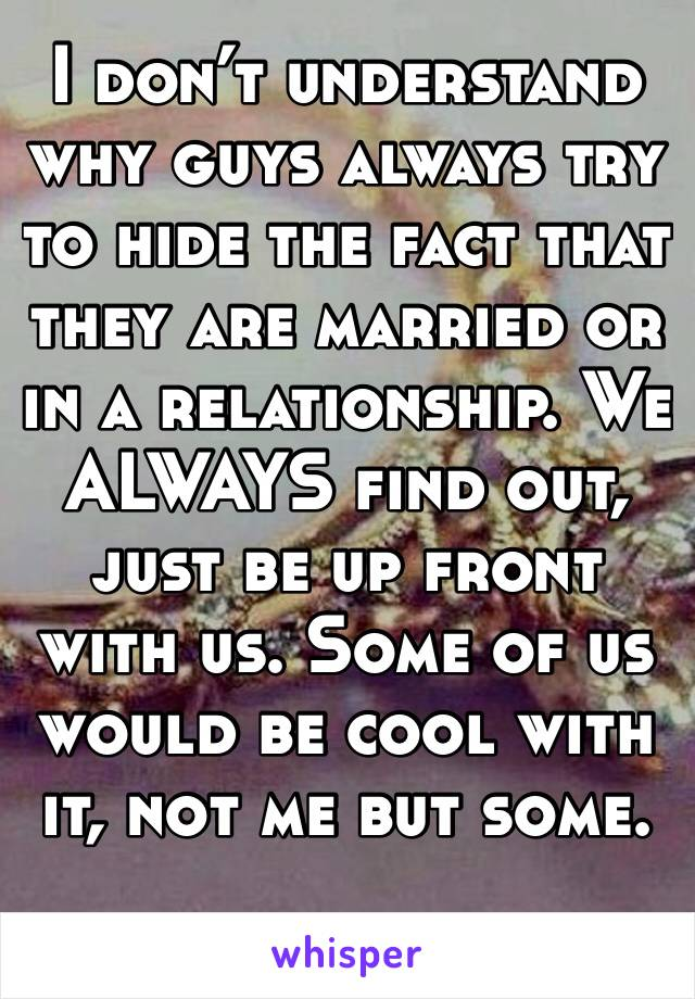 I don't understand why guys always try to hide the fact that they are married or in a relationship. We ALWAYS find out, just be up front with us. Some of us would be cool with it, not me but some.