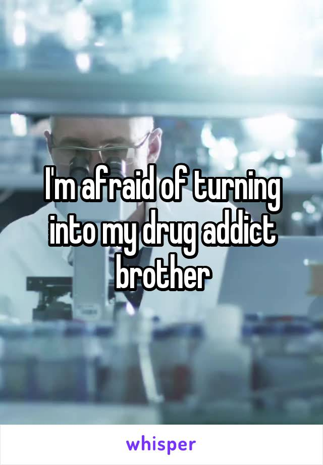 I'm afraid of turning into my drug addict brother