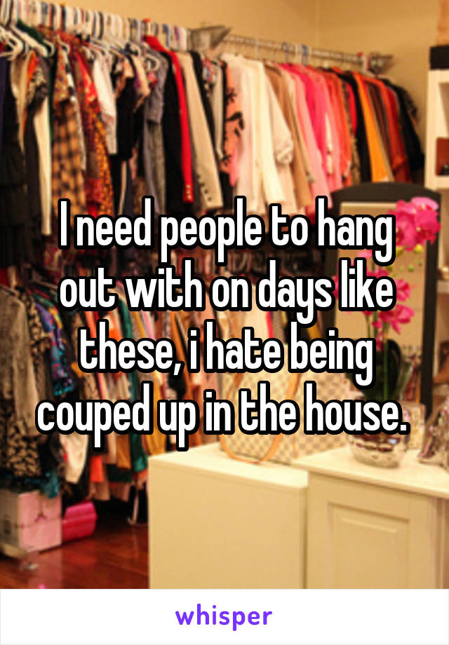 I need people to hang out with on days like these, i hate being couped up in the house.