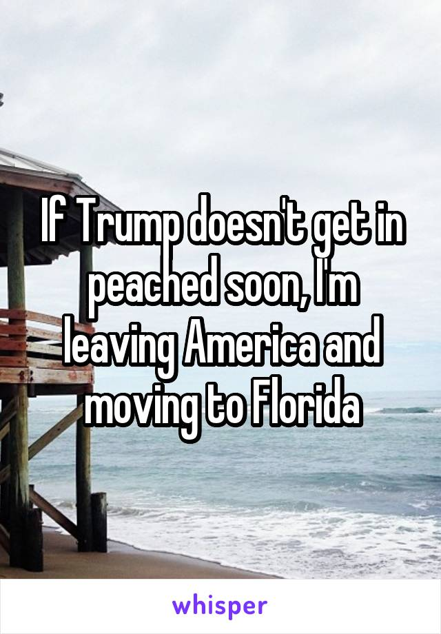 If Trump doesn't get in peached soon, I'm leaving America and moving to Florida