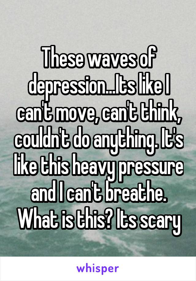 These waves of depression...Its like I can't move, can't think, couldn't do anything. It's like this heavy pressure and I can't breathe. What is this? Its scary