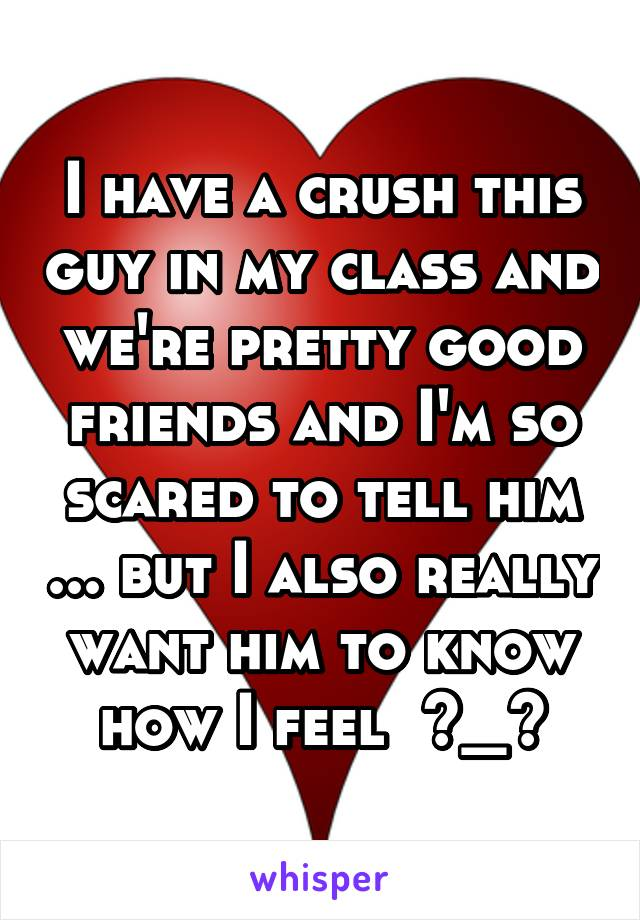 I have a crush this guy in my class and we're pretty good friends and I'm so scared to tell him ... but I also really want him to know how I feel  >_<
