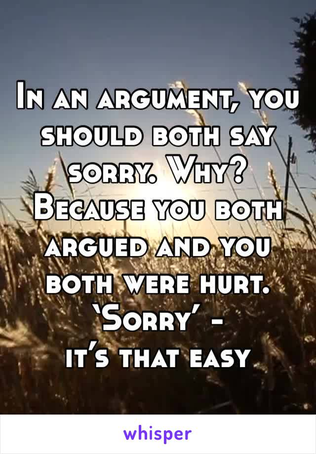 In an argument, you should both say sorry. Why? Because you both argued and you both were hurt. 'Sorry' - it's that easy