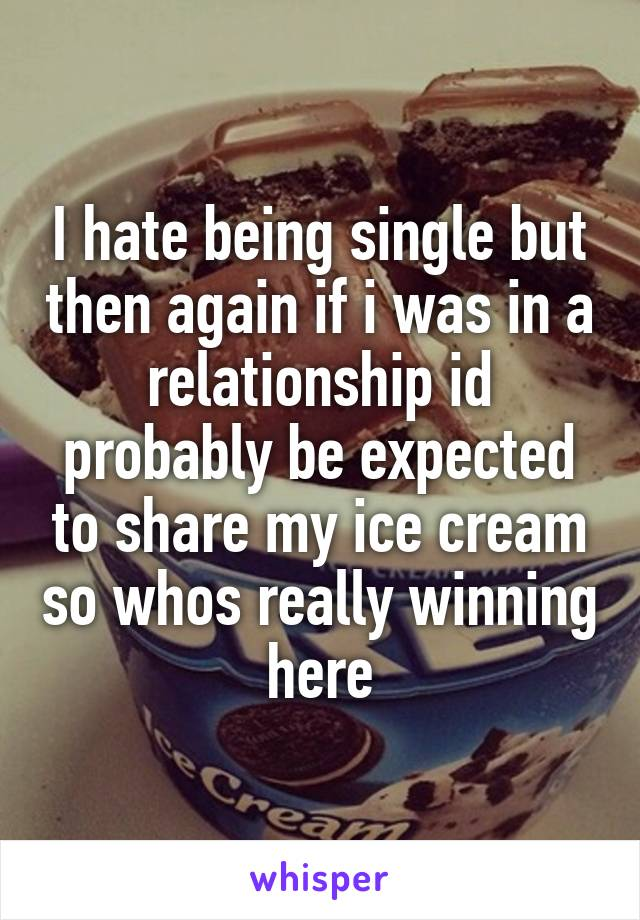 I hate being single but then again if i was in a relationship id probably be expected to share my ice cream so whos really winning here